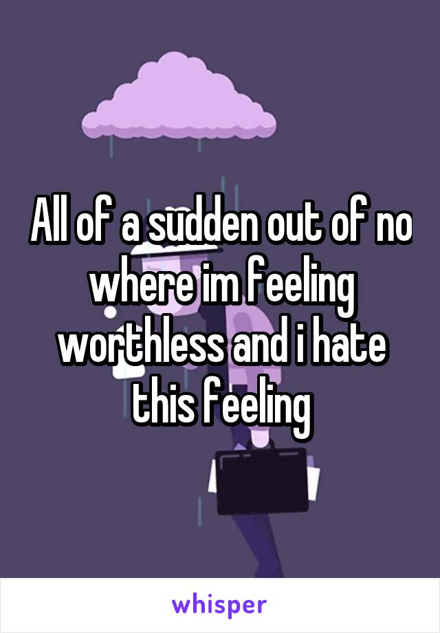 All of a sudden out of no where im feeling worthless and i hate this feeling