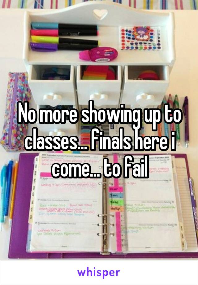 No more showing up to classes... finals here i come... to fail