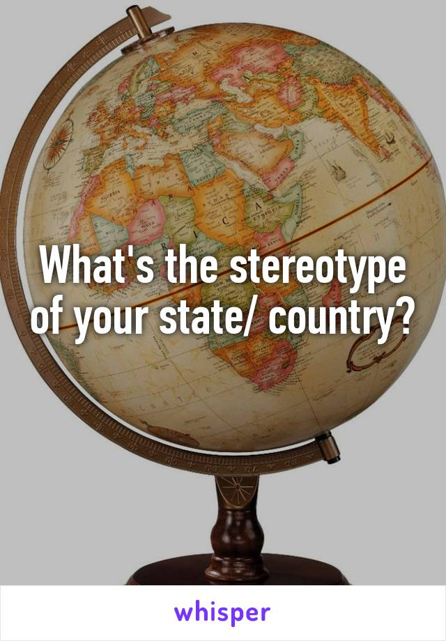 What's the stereotype of your state/ country?