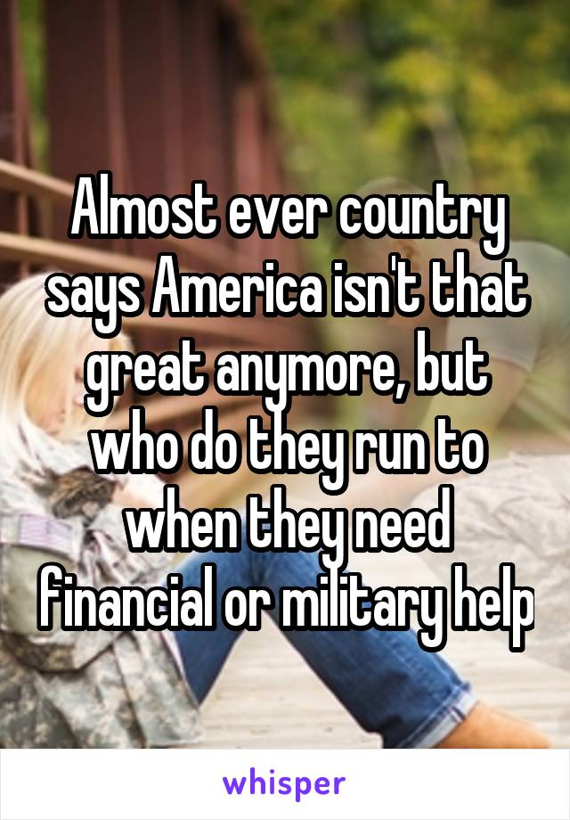 Almost ever country says America isn't that great anymore, but who do they run to when they need financial or military help