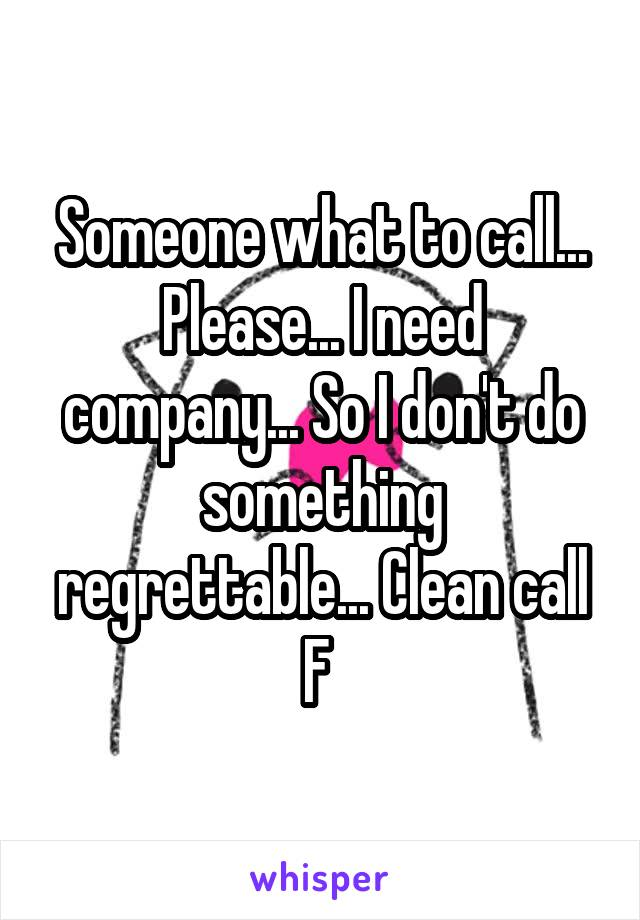 Someone what to call... Please... I need company... So I don't do something regrettable... Clean call F