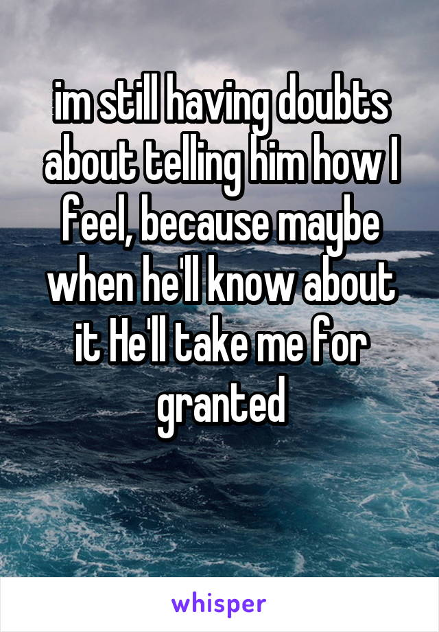 im still having doubts about telling him how I feel, because maybe when he'll know about it He'll take me for granted