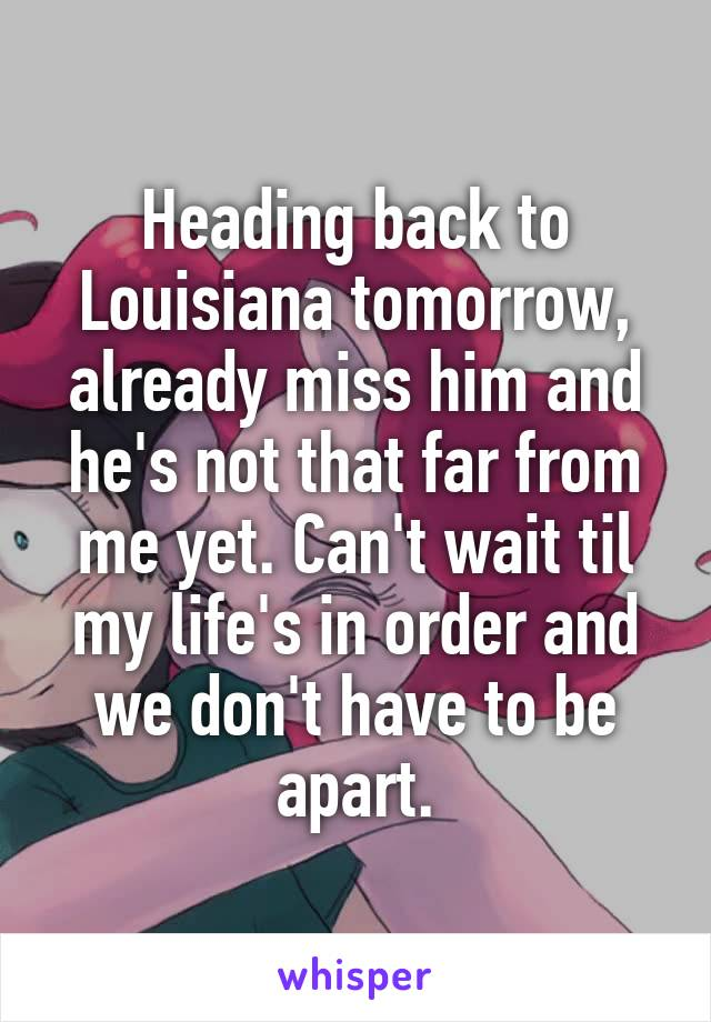 Heading back to Louisiana tomorrow, already miss him and he's not that far from me yet. Can't wait til my life's in order and we don't have to be apart.