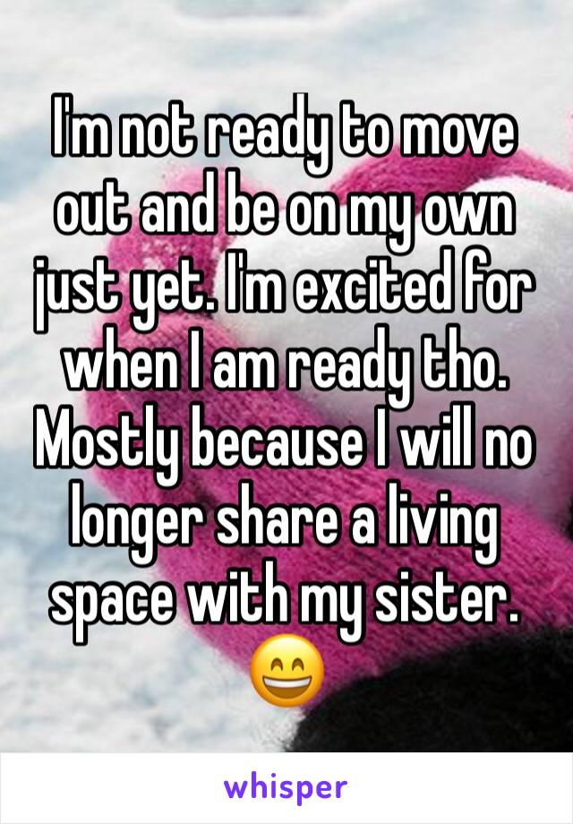 I'm not ready to move out and be on my own just yet. I'm excited for when I am ready tho. Mostly because I will no longer share a living space with my sister. 😄