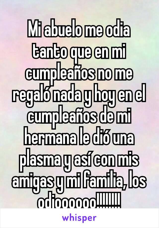 Mi abuelo me odia tanto que en mi cumpleaños no me regaló nada y hoy en el cumpleaños de mi hermana le dió una plasma y así con mis amigas y mi familia, los odioooooo!!!!!!!!