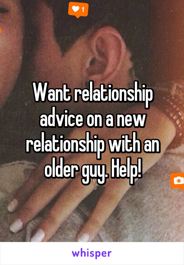 Want relationship advice on a new relationship with an older guy. Help!