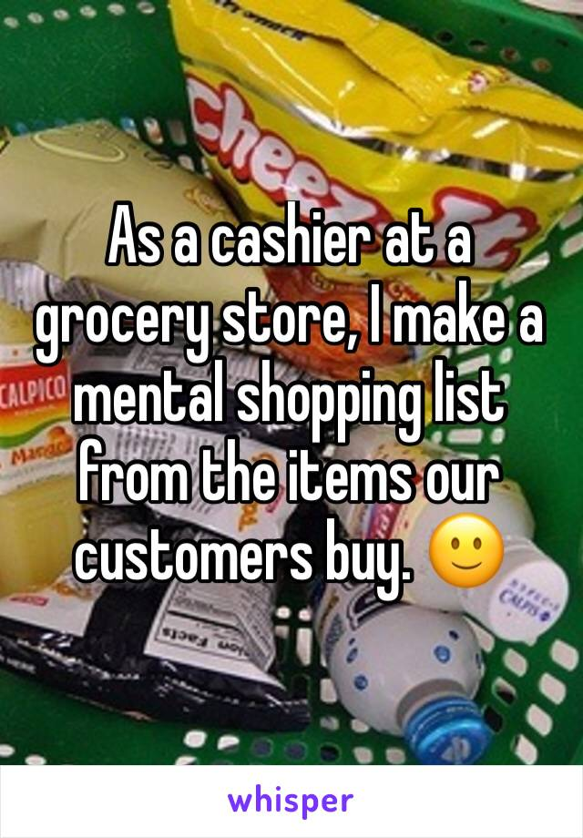 As a cashier at a grocery store, I make a mental shopping list from the items our customers buy. 🙂