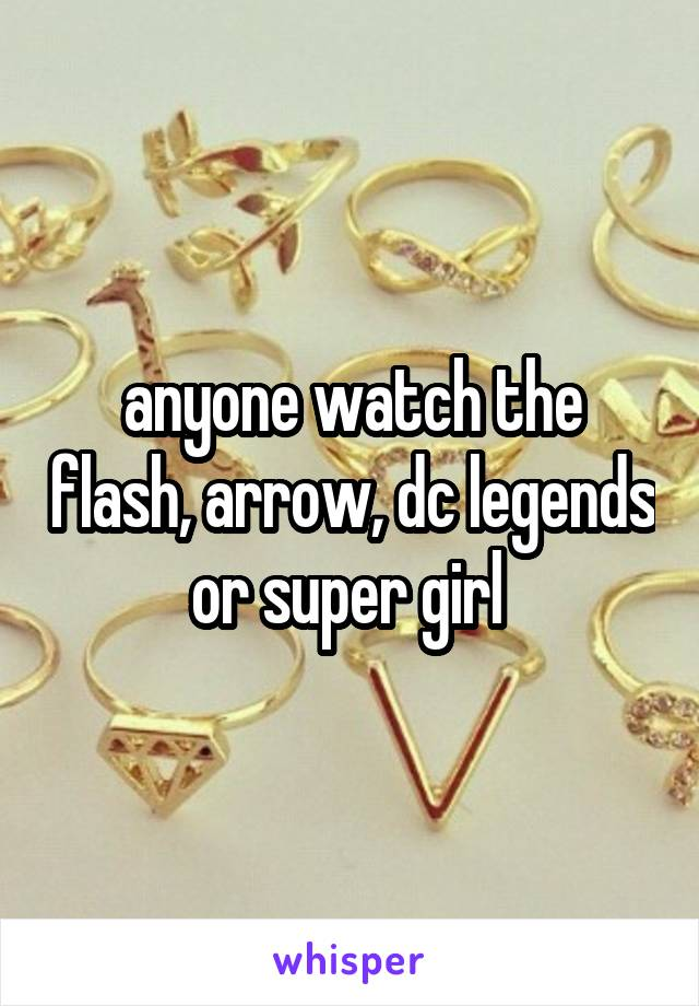 anyone watch the flash, arrow, dc legends or super girl
