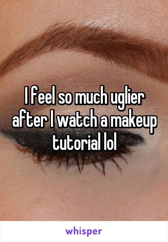 I feel so much uglier after I watch a makeup tutorial lol