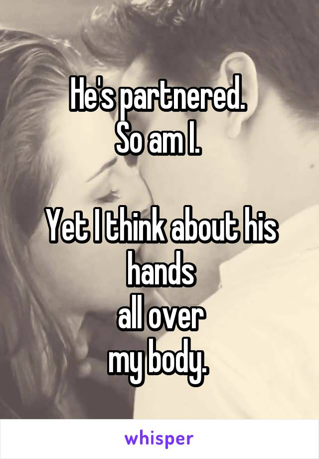 He's partnered.  So am I.   Yet I think about his hands all over my body.