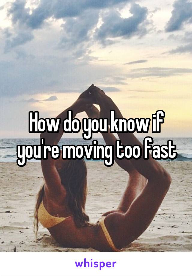 How do you know if you're moving too fast