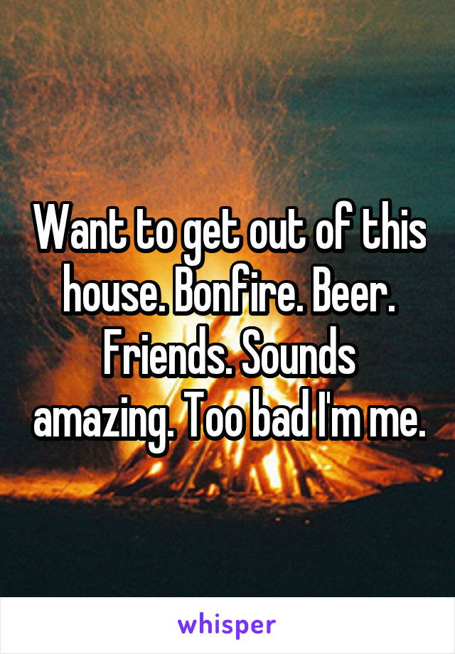 Want to get out of this house. Bonfire. Beer. Friends. Sounds amazing. Too bad I'm me.