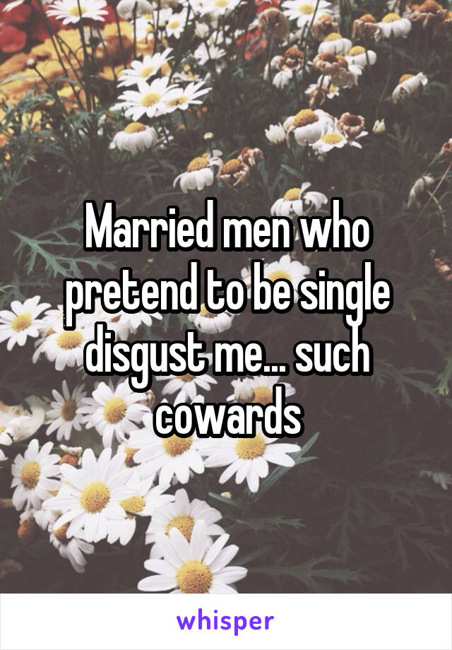 Married men who pretend to be single disgust me... such cowards
