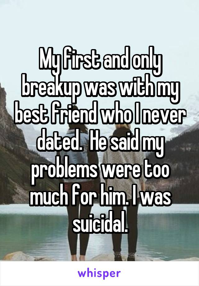 My first and only breakup was with my best friend who I never dated.  He said my problems were too much for him. I was suicidal.