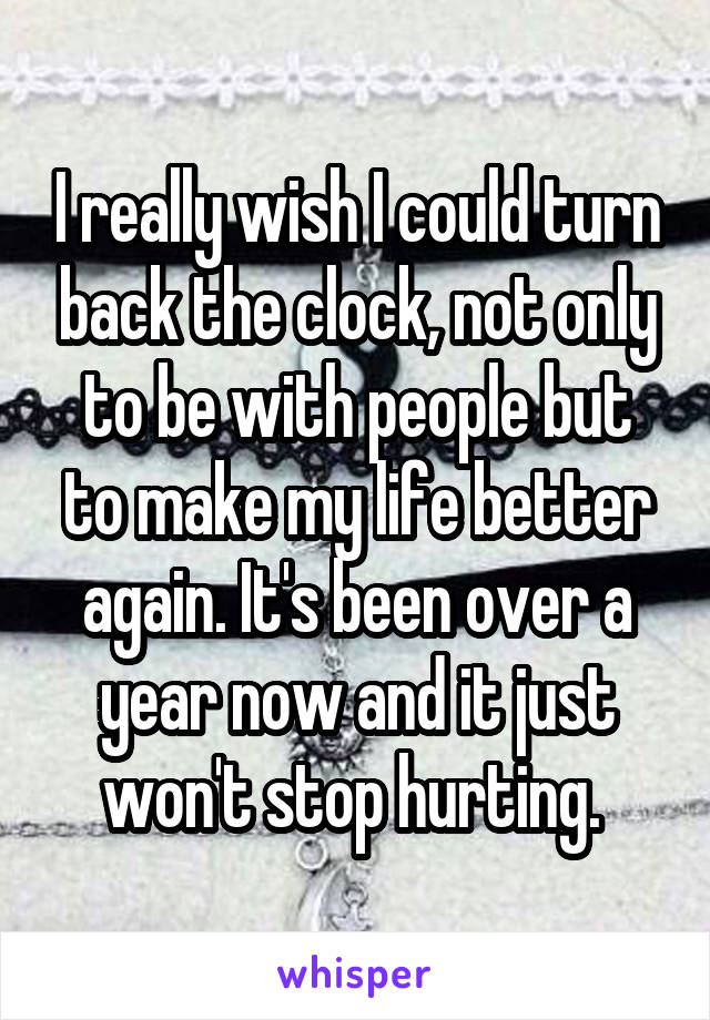 I really wish I could turn back the clock, not only to be with people but to make my life better again. It's been over a year now and it just won't stop hurting.