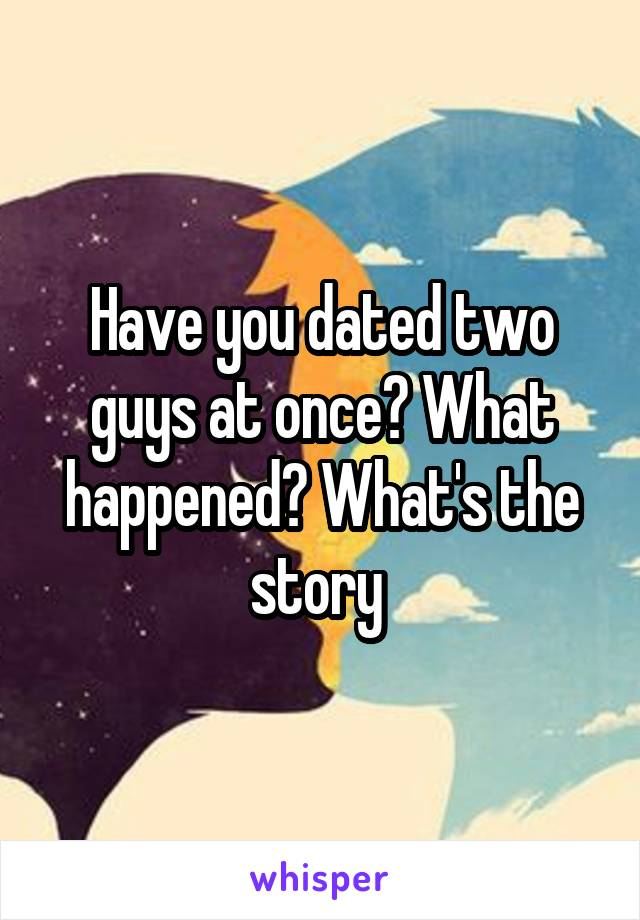 Have you dated two guys at once? What happened? What's the story