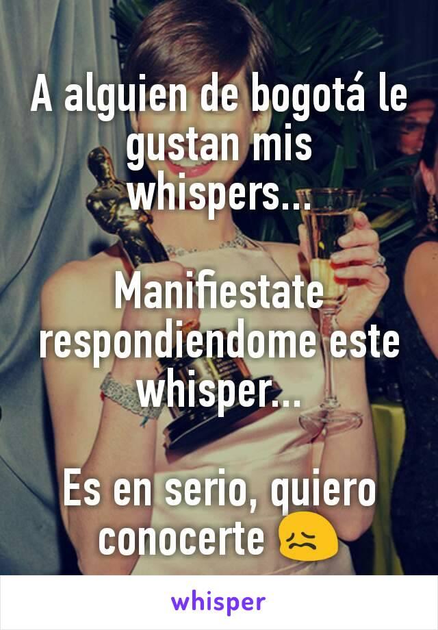 A alguien de bogotá le gustan mis whispers...  Manifiestate respondiendome este whisper...  Es en serio, quiero conocerte 😖