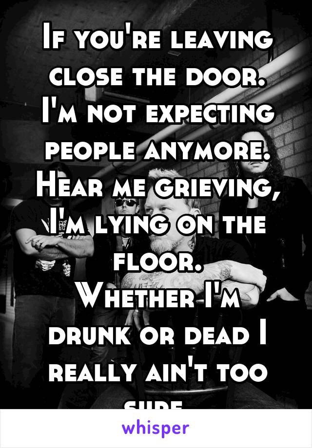 If you're leaving close the door. I'm not expecting people anymore. Hear me grieving, I'm lying on the floor. Whether I'm drunk or dead I really ain't too sure.