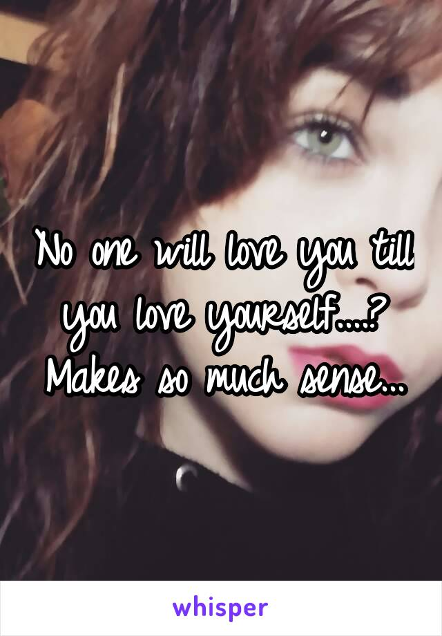 No one will love you till you love yourself....? Makes so much sense...