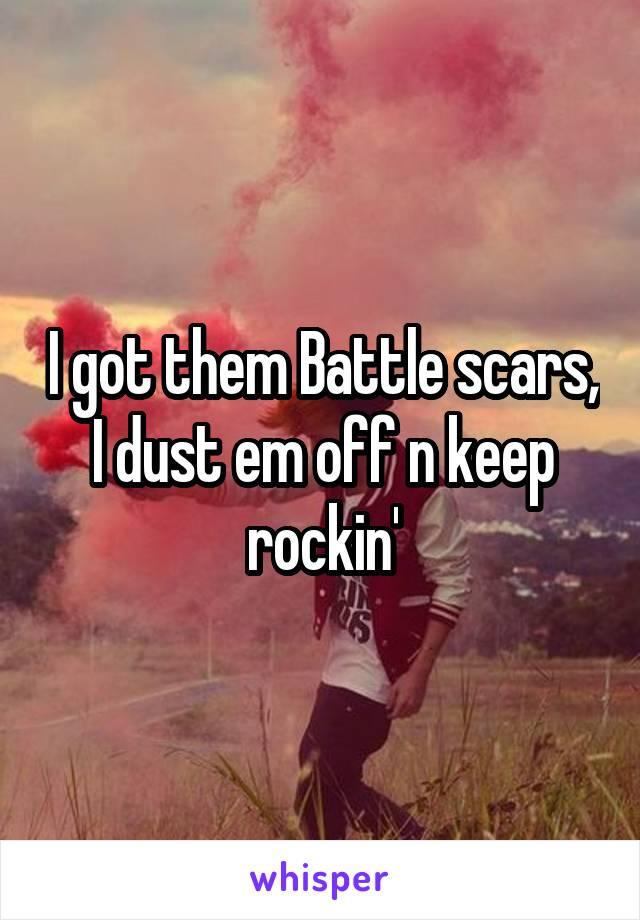 I got them Battle scars, I dust em off n keep rockin'