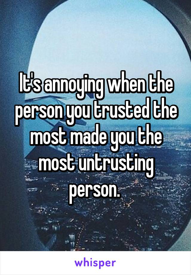 It's annoying when the person you trusted the most made you the most untrusting person.