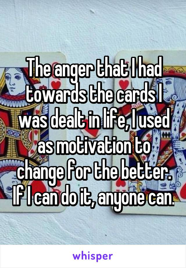 The anger that I had towards the cards I was dealt in life, I used as motivation to change for the better. If I can do it, anyone can.