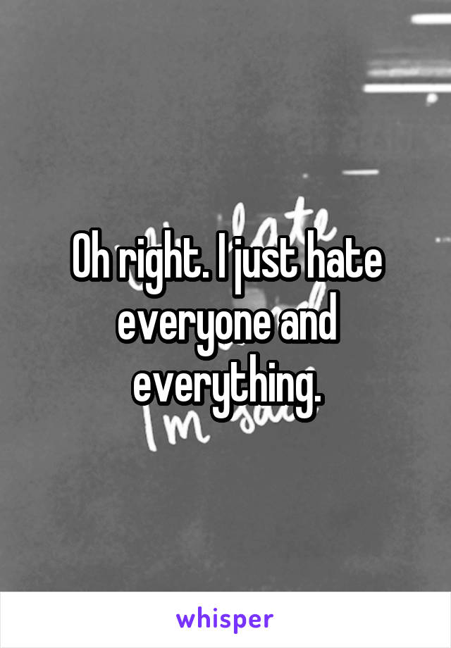 Oh right. I just hate everyone and everything.