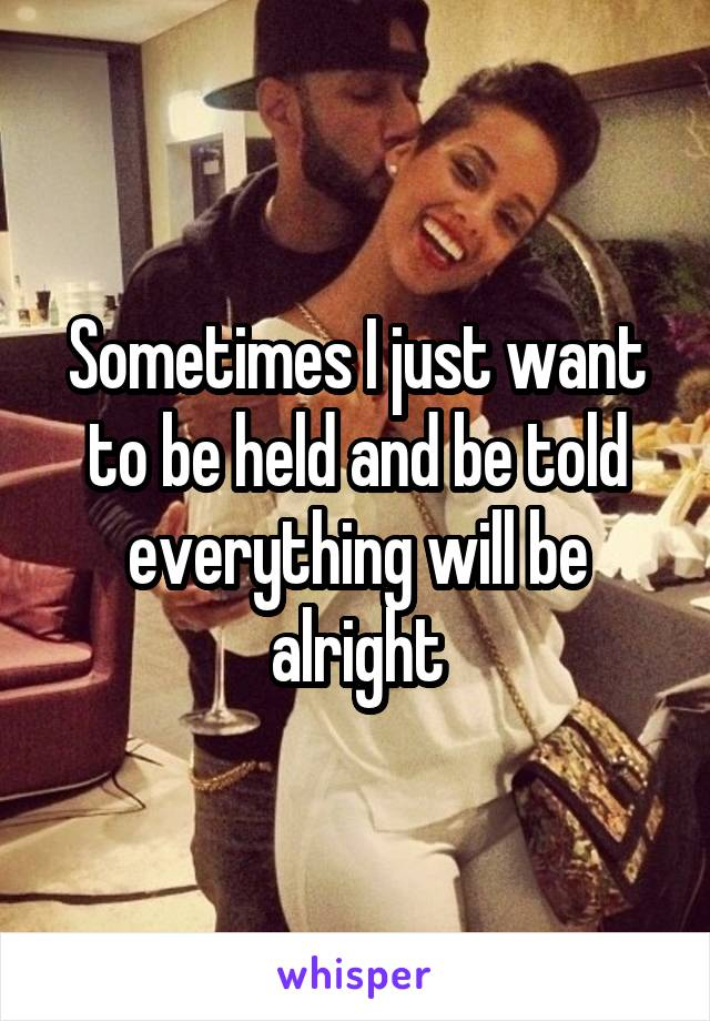 Sometimes I just want to be held and be told everything will be alright