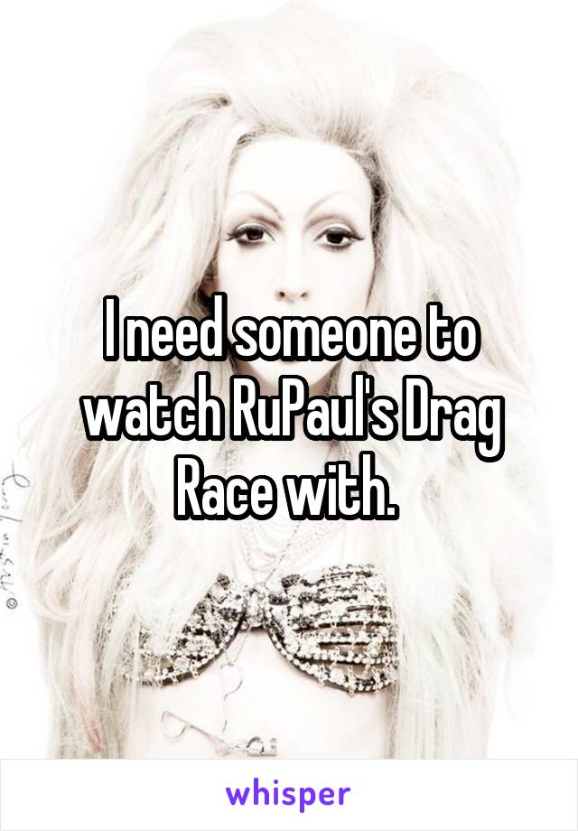 I need someone to watch RuPaul's Drag Race with.