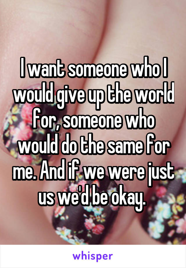 I want someone who I would give up the world for, someone who would do the same for me. And if we were just us we'd be okay.