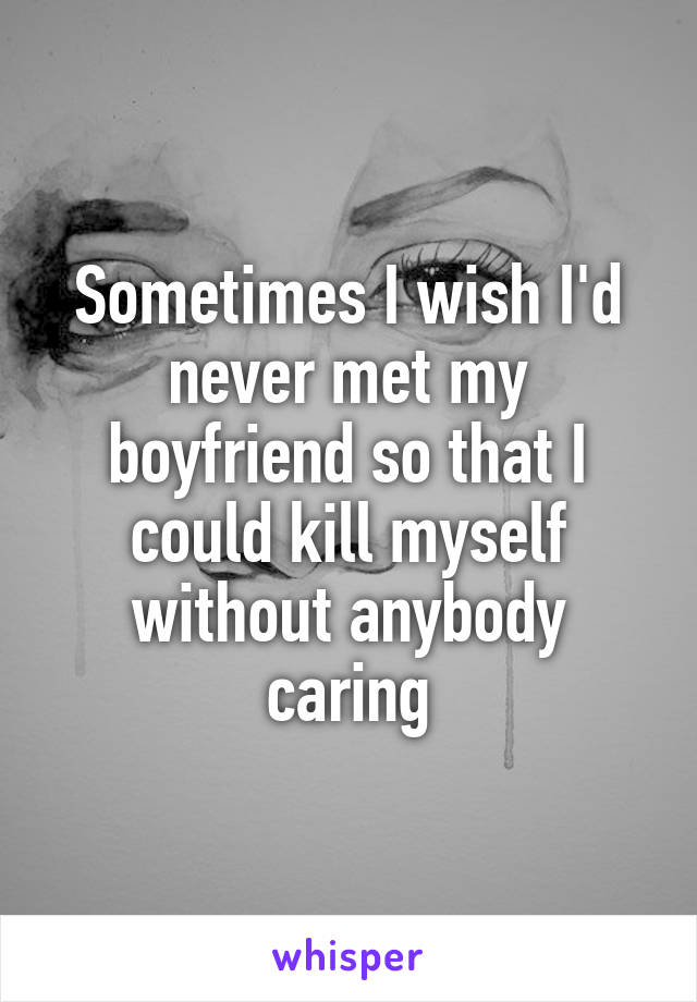 Sometimes I wish I'd never met my boyfriend so that I could kill myself without anybody caring