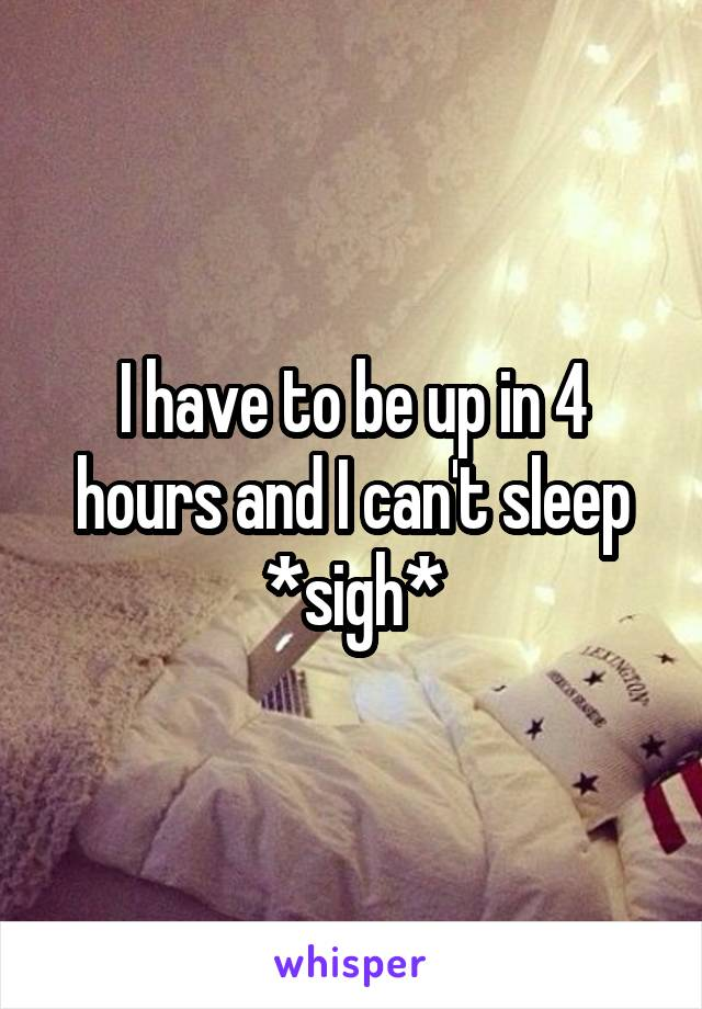 I have to be up in 4 hours and I can't sleep *sigh*