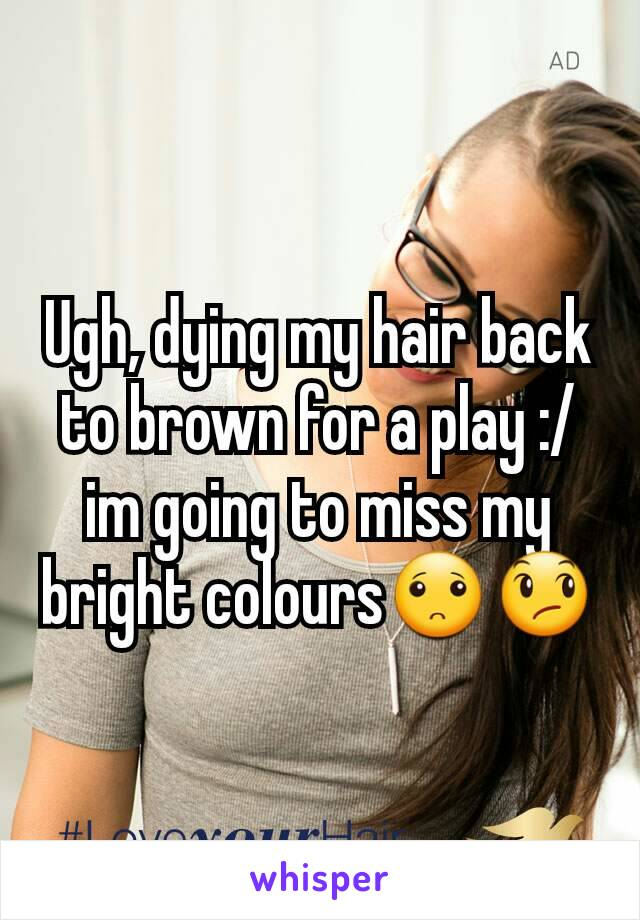 Ugh, dying my hair back to brown for a play :/ im going to miss my bright colours🙁😞