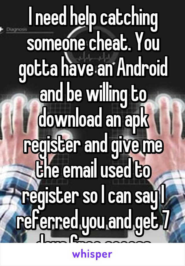 I need help catching someone cheat. You gotta have an Android and be willing to download an apk register and give me the email used to register so I can say I referred you and get 7 days free access
