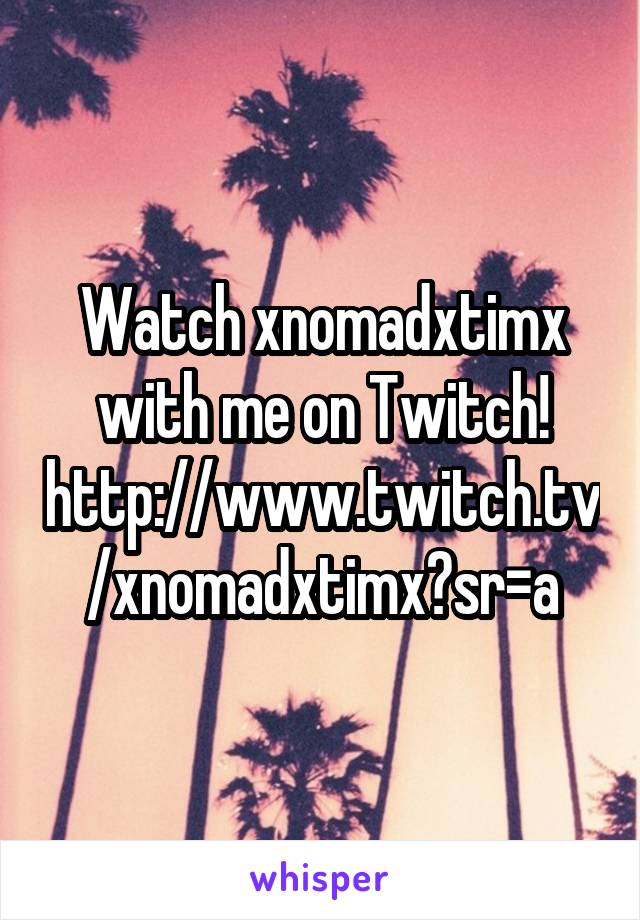 Watch xnomadxtimx with me on Twitch! http://www.twitch.tv/xnomadxtimx?sr=a