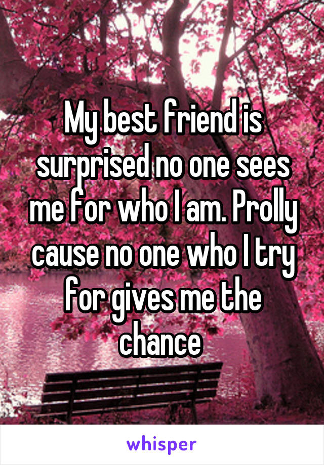 My best friend is surprised no one sees me for who I am. Prolly cause no one who I try for gives me the chance