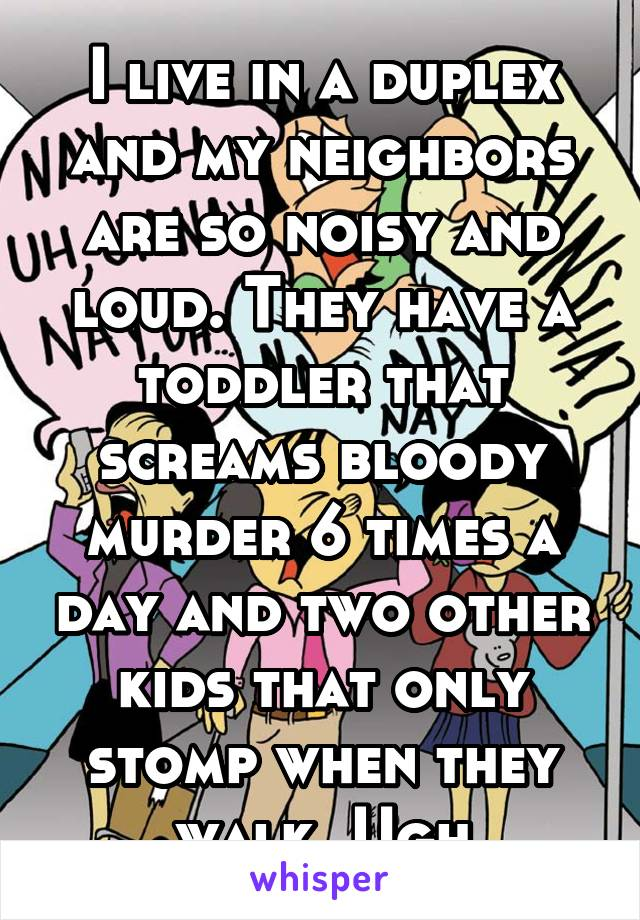 I live in a duplex and my neighbors are so noisy and loud. They have a toddler that screams bloody murder 6 times a day and two other kids that only stomp when they walk. Ugh