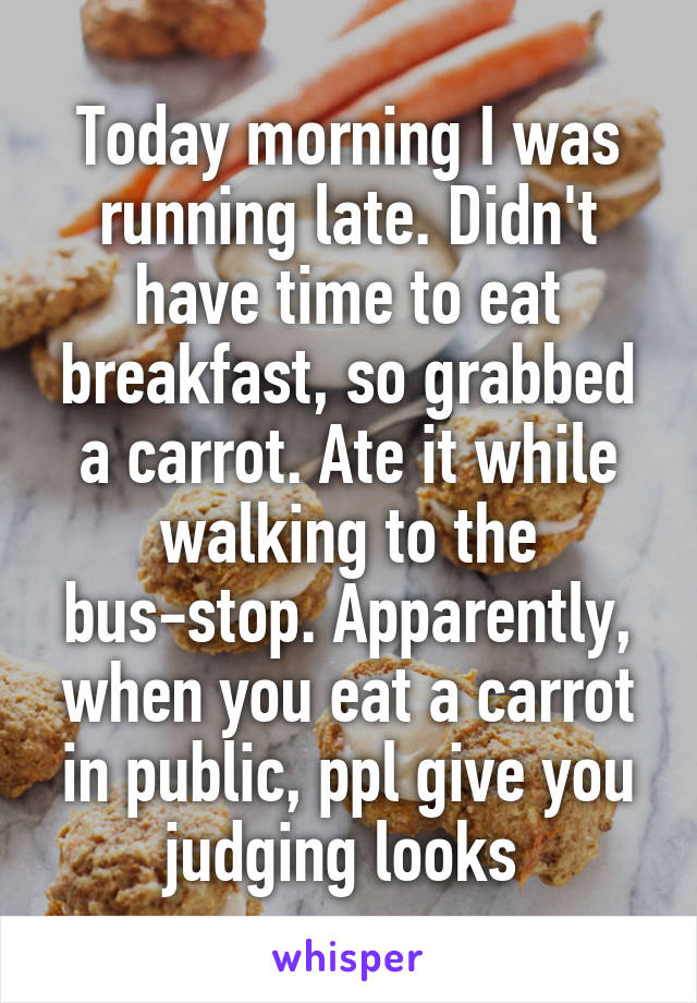Today morning I was running late. Didn't have time to eat breakfast, so grabbed a carrot. Ate it while walking to the bus-stop. Apparently, when you eat a carrot in public, ppl give you judging looks