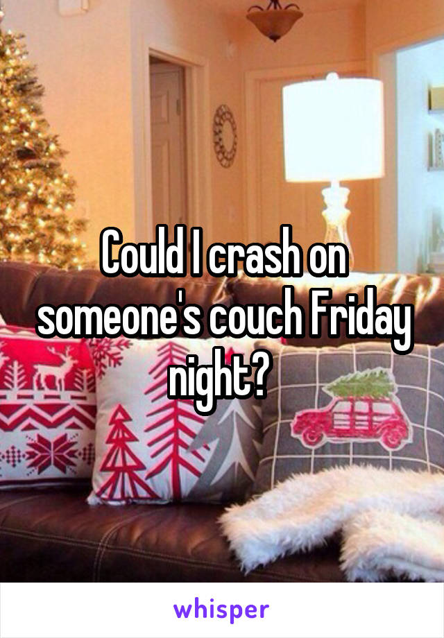 Could I crash on someone's couch Friday night?