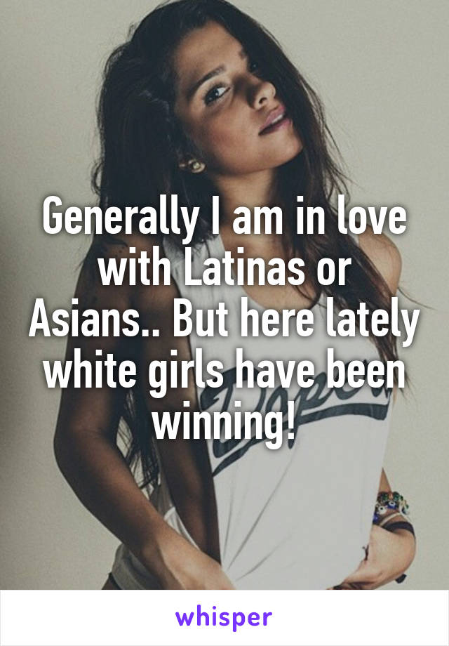 Generally I am in love with Latinas or Asians.. But here lately white girls have been winning!