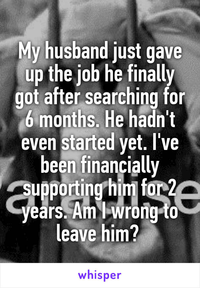 My husband just gave up the job he finally got after searching for 6 months. He hadn't even started yet. I've been financially supporting him for 2 years. Am I wrong to leave him?