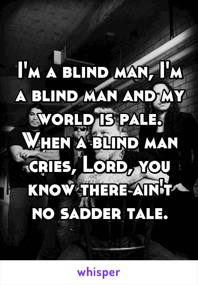 I'm a blind man, I'm a blind man and my world is pale. When a blind man cries, Lord, you know there ain't no sadder tale.