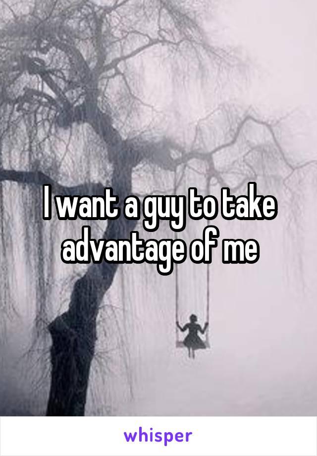 I want a guy to take advantage of me