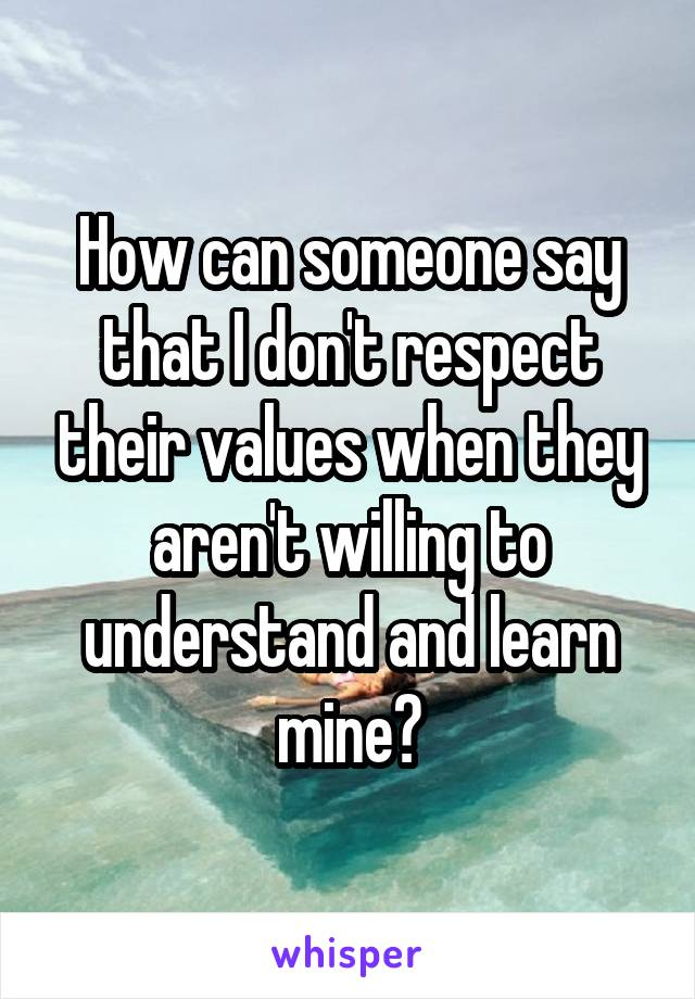 How can someone say that I don't respect their values when they aren't willing to understand and learn mine?