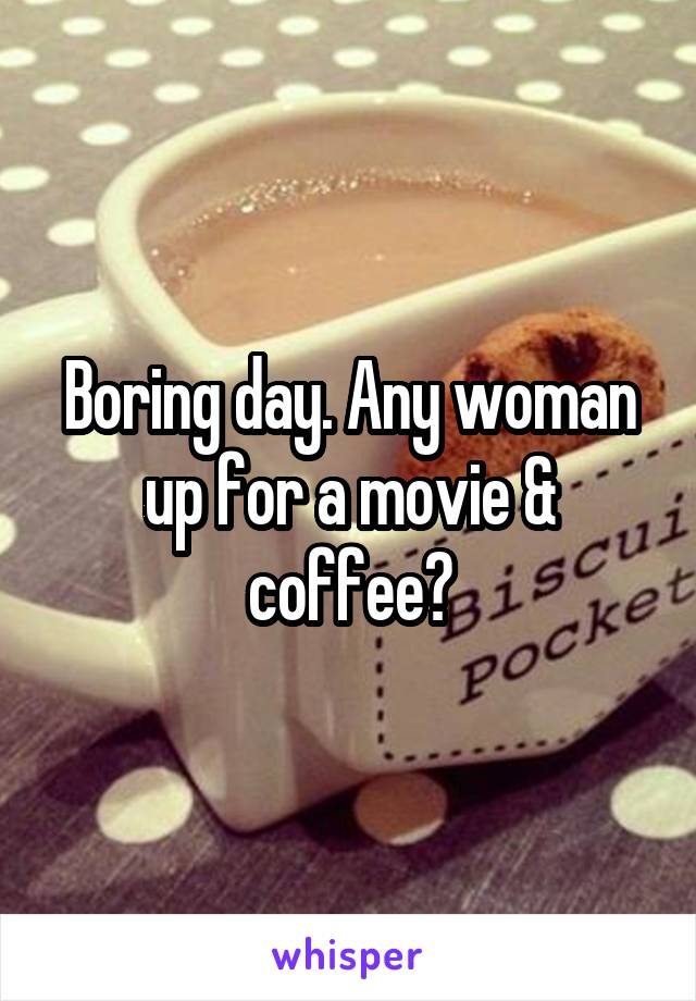 Boring day. Any woman up for a movie & coffee?