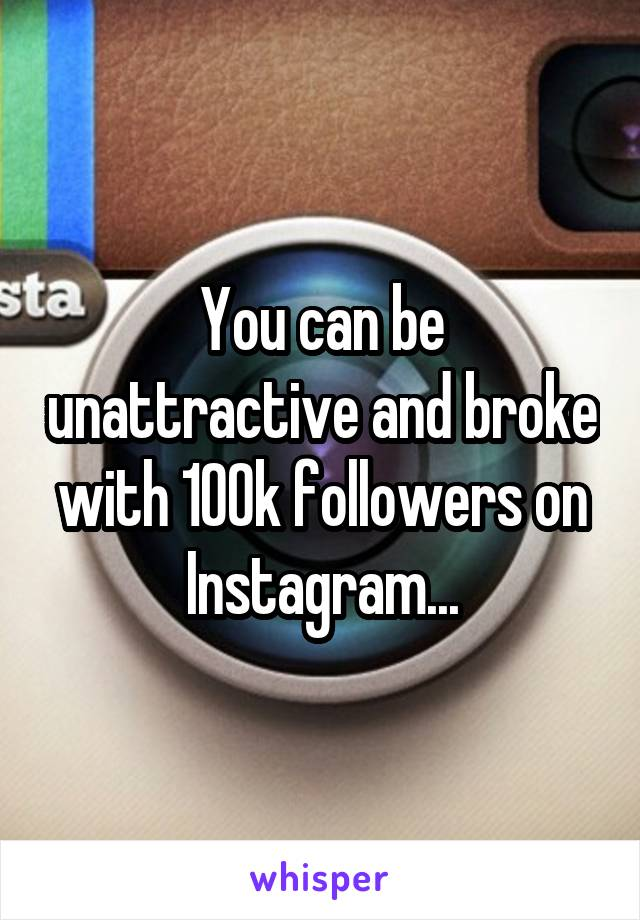 You can be unattractive and broke with 100k followers on Instagram...