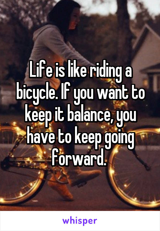 Life is like riding a bicycle. If you want to keep it balance, you have to keep going forward.