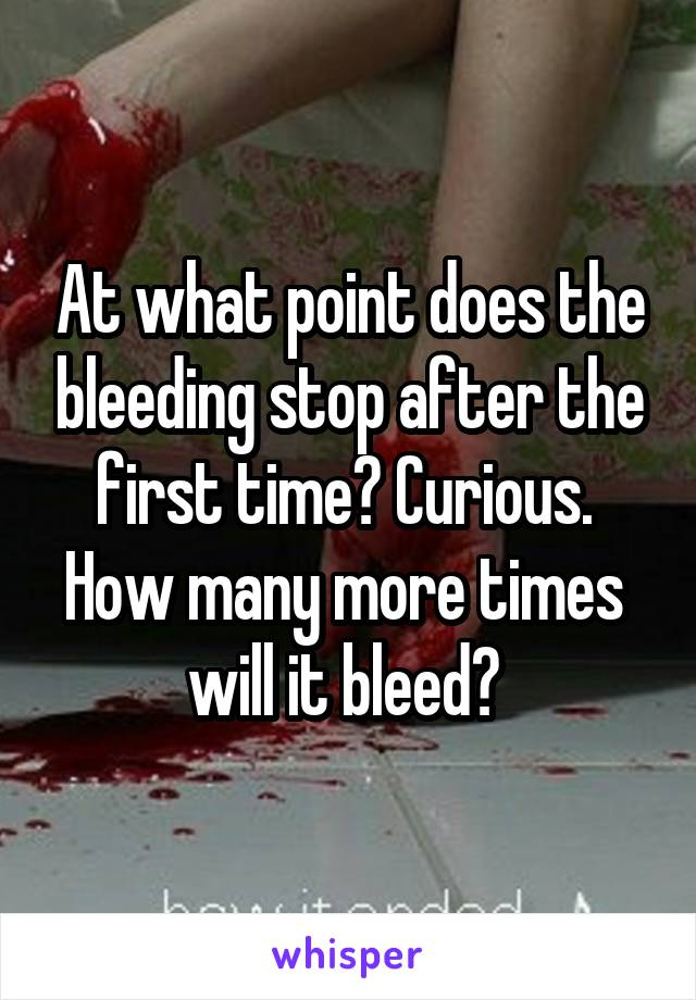 At what point does the bleeding stop after the first time? Curious.  How many more times  will it bleed?