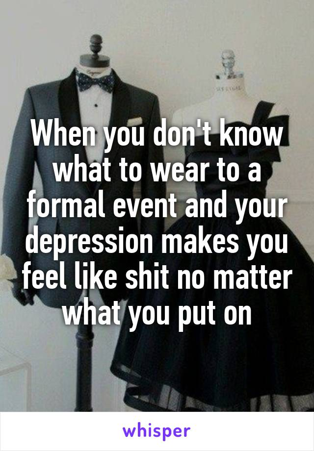 When you don't know what to wear to a formal event and your depression makes you feel like shit no matter what you put on