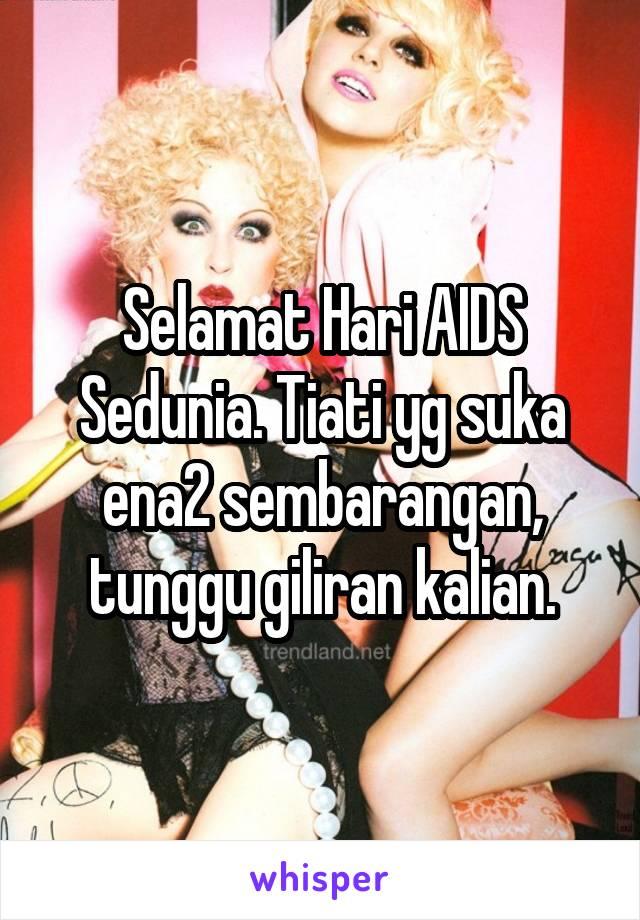 Selamat Hari AIDS Sedunia. Tiati yg suka ena2 sembarangan, tunggu giliran kalian.
